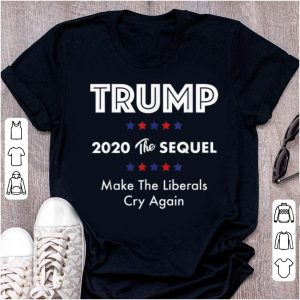 Awesome Trump 2020 The Sequel Make Liberals Cry Again shirt
