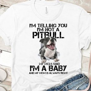 Beautiful I'm Telling You I'm Not A Pitbull My Mom Said I'm A Baby And My Mom Is Always Right shirt