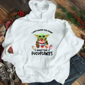 Great Baby Yoda I Just Baked You Some Shut The Fucupcakes shirt