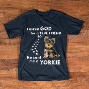 Great I Asked God For True Friend He Sent Me Yorkie Dog Lovers shirt