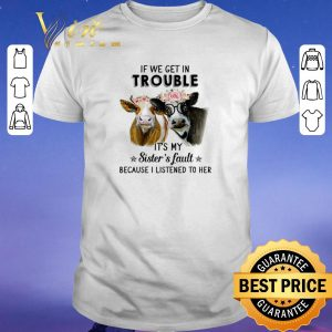 Hot Cows flower If we get in trouble it's my sister's fault shirt sweater