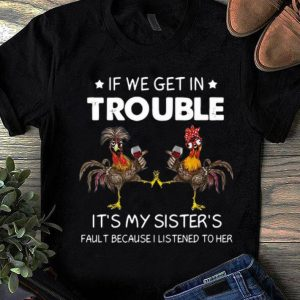 Premium Rooster If We Get In Trouble It's My Sister's Fault Because I Listened To Her shirt