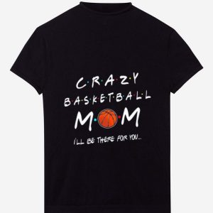 Top Crazy Basketball Mom I'll be there for you shirt