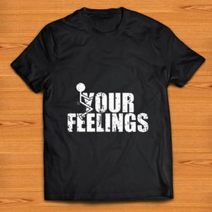 Awesome Fuck Your Feelings shirt