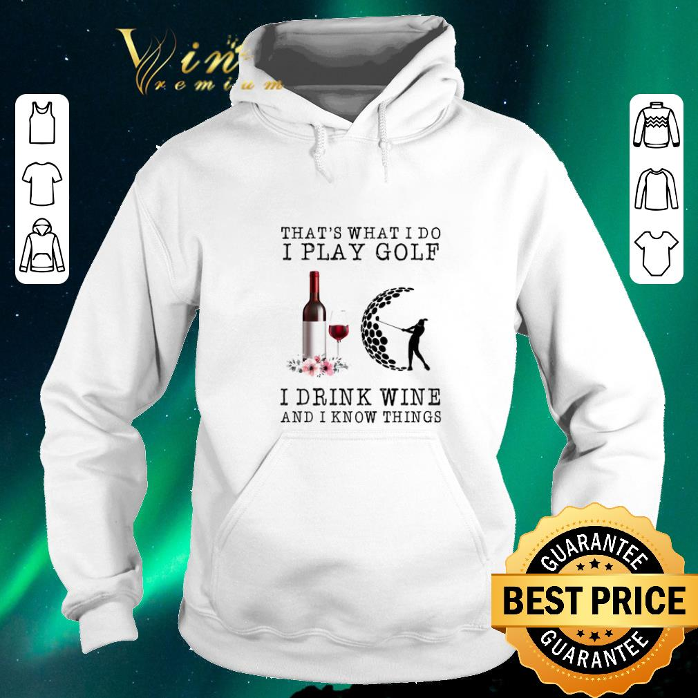 Funny That s what i do i play golf i drink wine and i know things shirt sweater 4 - Funny That's what i do i play golf i drink wine and i know things shirt sweater
