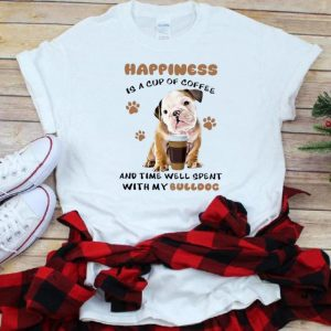 Nice Happiness Is A Cup Of Coffee And Time Well Spent With My Bulldog shirt