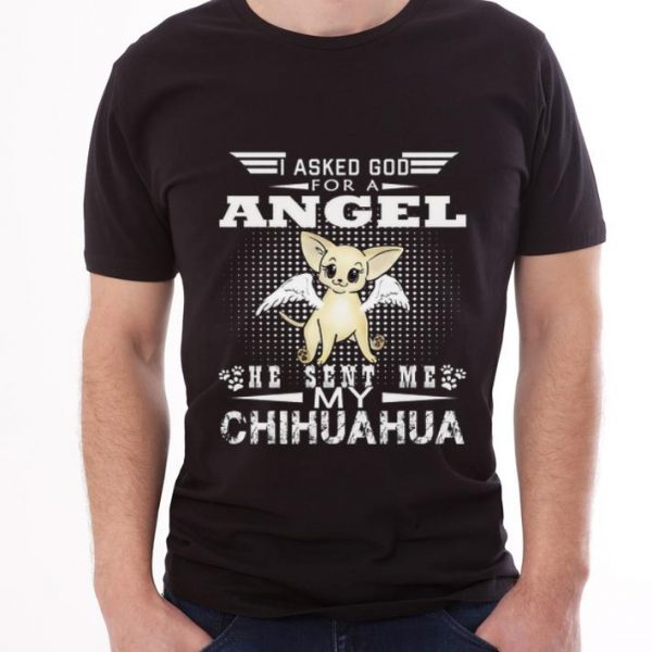 Official I Asked God For A Angel He Sent Me My Chihuahua shirt
