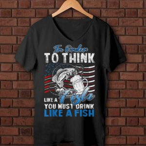 Original In Order To Think Like A Fish You Must Drink American Flag shirt