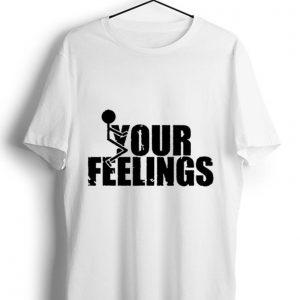 Premium Fuck Your Feelings shirt