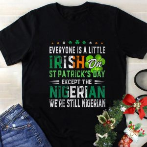 Top Everyone Is A Little Irish On St. Patrick's Day Except Nigerian shirt