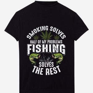 Awesome Smoking Solves Half Of My Problems Fishing Solves The Rest Weed shirt