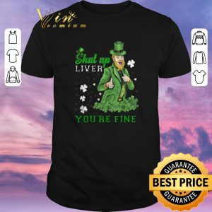 Funny St Patrick's Day Man Says Shut Up Liver You're Fine shirt sweater