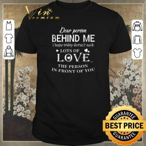 Original Dear person behind me i hope today doesn't suck lots of love shirt sweater