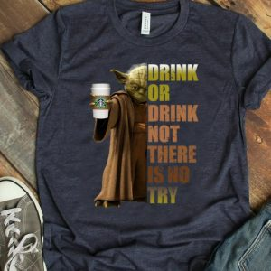 Pretty Master Yoda Starbucks Coffee Drink Or Drink Not There Is No Try shirt