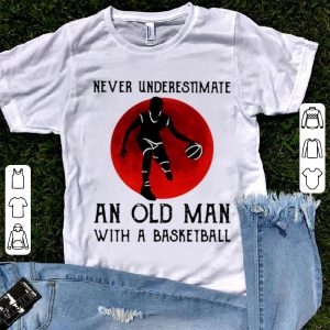 Pretty Never Underestimate An Old Man With A Basketball shirt