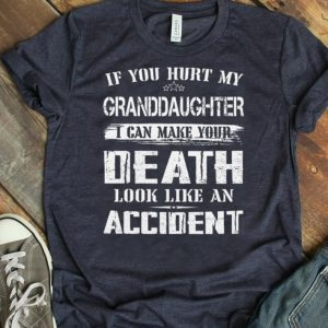 Top If you hurt my granddaughter i can make your death look like an accident shirt