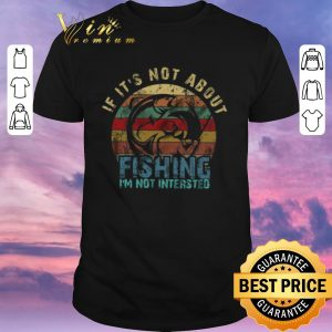 Pretty If It's Not About Fishing I'm Not Intersted Vintage shirt sweater