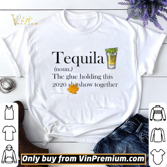 Tequila The Glue Holding This 2020 Shitshow Together shirt sweater