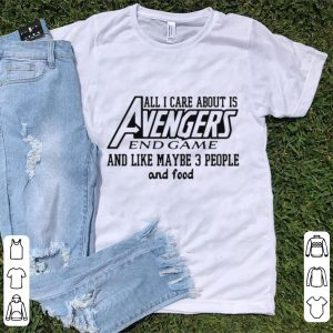 All I care about it Avengers endgame and like maybe 3 people and food shirt