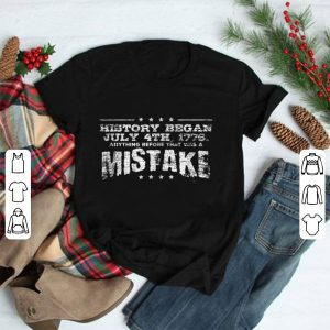 History Began July 4th 1776 Anything Before That Was A Mistke America Independence Day shirt