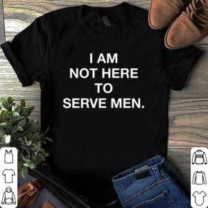 I Am Not Here To Serve shirt