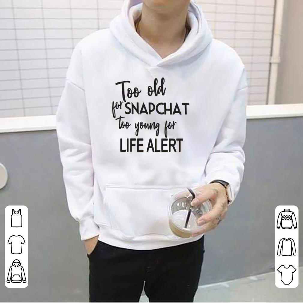Too Old For Snapchat Too Young For Life Alert shirt 4 - Too Old For Snapchat Too Young For Life Alert shirt
