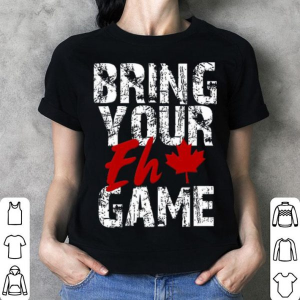 Bring Your Eh Game Canadian Pride Canada Day Shirt
