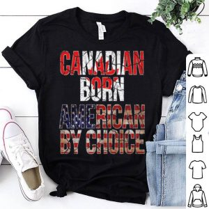 Canadian Born American By Choice National Flag shirt