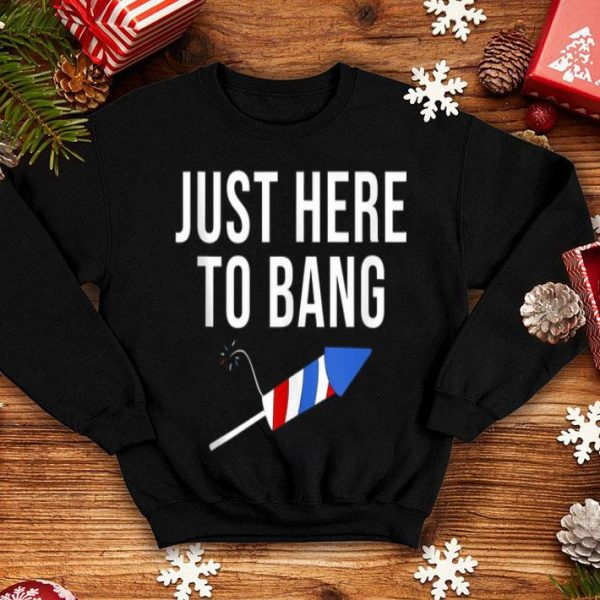Just Here To Bang 4th of July Patriot Fireworks Happy Independence Day shirt