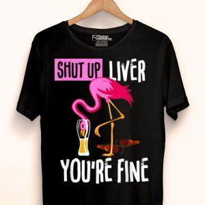 Shut Up Liver You're Fine Flamingo Drink Beer shirt