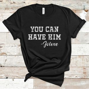 Awesome Jolene You Can Have Him shirt