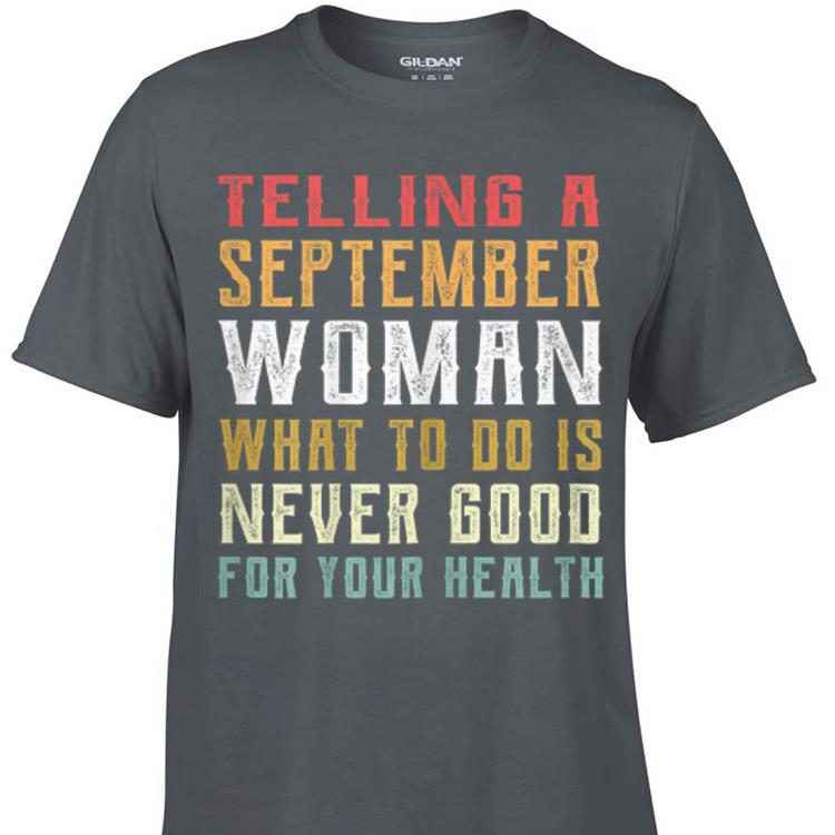 Awesome Telling A September Woman What To Do Is Never Good Gor Your Health shirt 1 1 - Awesome Telling A September Woman What To Do Is Never Good Gor Your Health shirt