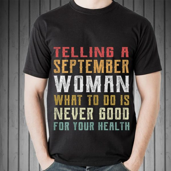 Awesome Telling A September Woman What To Do Is Never Good Gor Your Health shirt