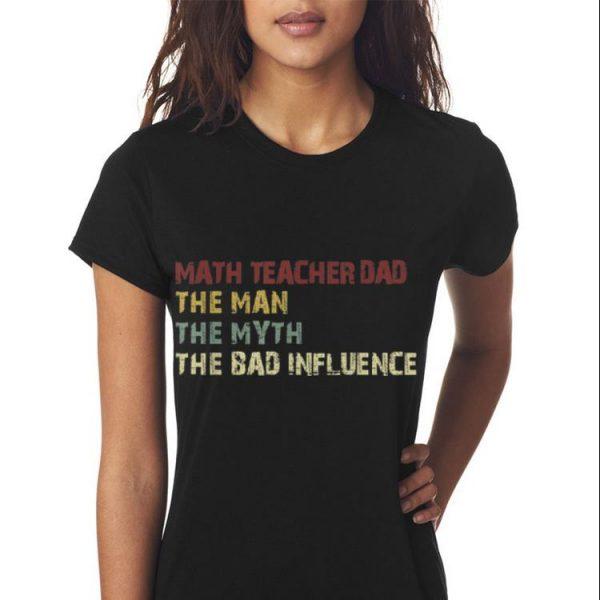 Math Teacher Dad The Man The Myth The Bad Influence shirt