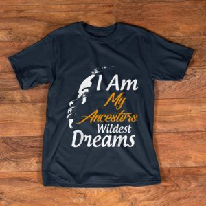 Nice I Am My Ancestors Wildest Dreams Black History Month shirt