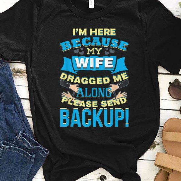 Nice I'm Here Because My Wife Dragged Me Along Please Sned Backup shirt