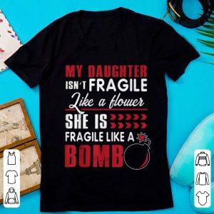 Nice My Daughter Isn't Fragile Like A Flower She Is Fragile Like A Bomb shirt