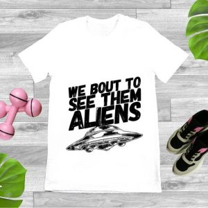 Nice We Bout To See Them Aliens UFO shirt