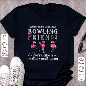 Official We're More Than Just Bowling Friends We're Like A Really Small Gang Flamingo shirt