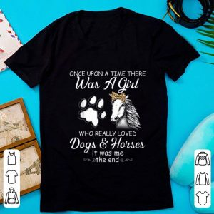 Pretty Once Upon A Time There Was A Girl Who Really Loved Dogs And Horses It Was Me The End shirt