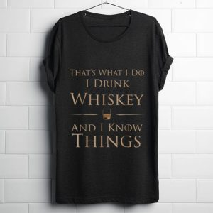 Pretty That's What I Do I Drink Whiskey And I Know Things shirt