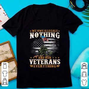 Pretty We Owe Illegals Nothing And Our Veterans Everything shirt