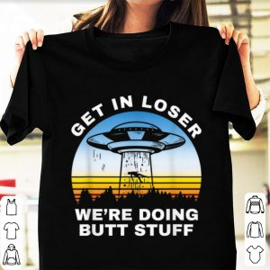 Top Get In Loser We're Doing Butt Stuff Alien Area 51 shirt