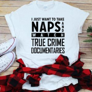 Top I Just Want To Take Naps And Watch True Crime Documentaries shirt