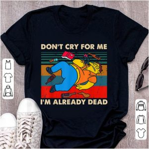 Top Simpsons Don't Cry For Me I'm Already Dead Vintage shirt
