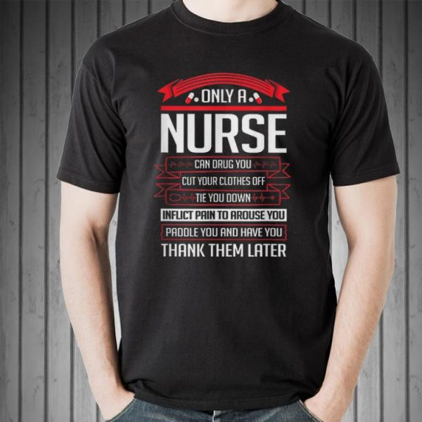 Awesome Only A Nurse Can Drug You Cut Your Clothes Off Tie You Down shirt