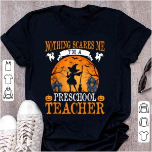 Hot Nothing Scares Me I'm A Preschool Teacher Halloween shirt
