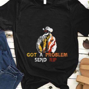 Nice Got A Problem Send Rip Wheeler Yellowstone shirt