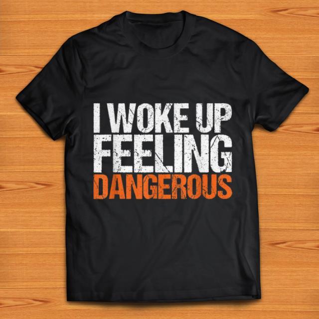 Nice I Wake Up Feeling Dangerous shirts 1 - Nice I Wake Up Feeling Dangerous shirts