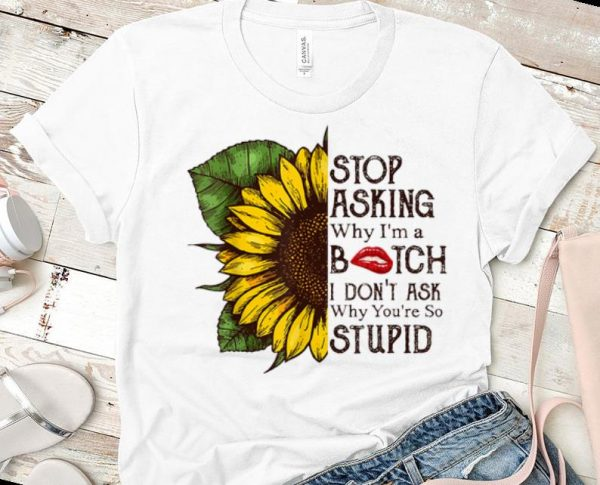 Nice Stop Asking Why I'm A Bitch I Don't Ask Why You're So Stupid Sunflower shirts